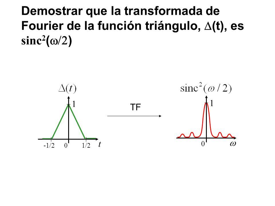 Demostrar que la transformada de Fourier de la función triángulo, (t), es sinc 2 ( ) 0 1 t 0 1 1/2-1/2 TF