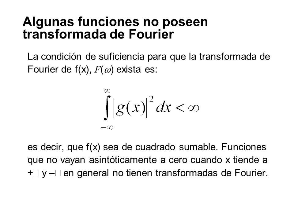 Algunas funciones no poseen transformada de Fourier La condición de suficiencia para que la transformada de Fourier de f(x), F ( ) exista es: es decir