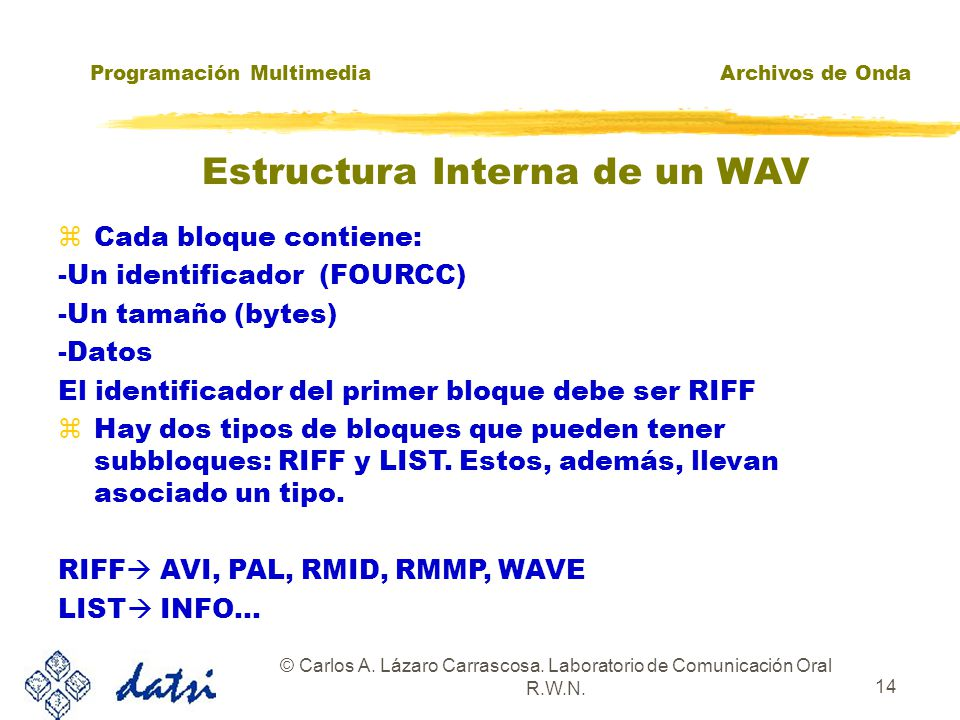 Programación MultimediaArchivos de Onda © Carlos A. Lázaro Carrascosa. Laboratorio de Comunicación Oral R.W.N. 13 Estructura Interna de un WAV RIFF WA