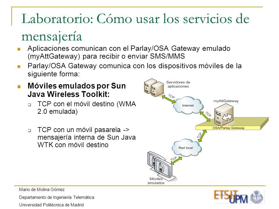 Mario de Molina Gómez Departamento de Ingeniería Telemática Universidad Politécnica de Madrid Laboratorio: Cómo usar los servicios de mensajería Aplicaciones comunican con el Parlay/OSA Gateway emulado (myAttGateway) para recibir o enviar SMS/MMS Parlay/OSA Gateway comunica con los dispositivos móviles de la siguiente forma: Móviles emulados por Sun Java Wireless Toolkit: TCP con el móvil destino (WMA 2.0 emulada) TCP con un móvil pasarela -> mensajería interna de Sun Java WTK con móvil destino