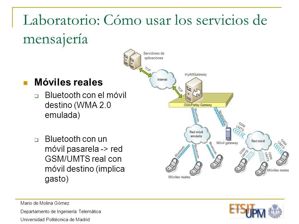 Mario de Molina Gómez Departamento de Ingeniería Telemática Universidad Politécnica de Madrid Laboratorio: Cómo usar los servicios de mensajería Móviles reales Bluetooth con el móvil destino (WMA 2.0 emulada) Bluetooth con un móvil pasarela -> red GSM/UMTS real con móvil destino (implica gasto)
