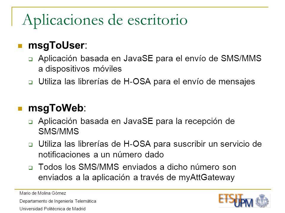 Mario de Molina Gómez Departamento de Ingeniería Telemática Universidad Politécnica de Madrid Aplicaciones de escritorio msgToUser: Aplicación basada en JavaSE para el envío de SMS/MMS a dispositivos móviles Utiliza las librerías de H-OSA para el envío de mensajes msgToWeb: Aplicación basada en JavaSE para la recepción de SMS/MMS Utiliza las librerías de H-OSA para suscribir un servicio de notificaciones a un número dado Todos los SMS/MMS enviados a dicho número son enviados a la aplicación a través de myAttGateway