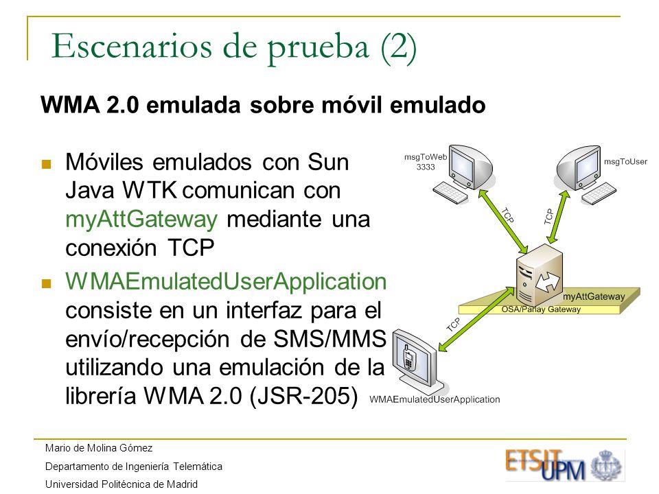 Mario de Molina Gómez Departamento de Ingeniería Telemática Universidad Politécnica de Madrid Escenarios de prueba (2) WMA 2.0 emulada sobre móvil emulado Móviles emulados con Sun Java WTK comunican con myAttGateway mediante una conexión TCP WMAEmulatedUserApplication consiste en un interfaz para el envío/recepción de SMS/MMS utilizando una emulación de la librería WMA 2.0 (JSR-205)