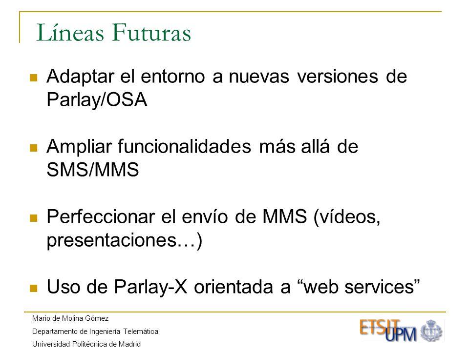 Mario de Molina Gómez Departamento de Ingeniería Telemática Universidad Politécnica de Madrid Líneas Futuras Adaptar el entorno a nuevas versiones de Parlay/OSA Ampliar funcionalidades más allá de SMS/MMS Perfeccionar el envío de MMS (vídeos, presentaciones…) Uso de Parlay-X orientada a web services