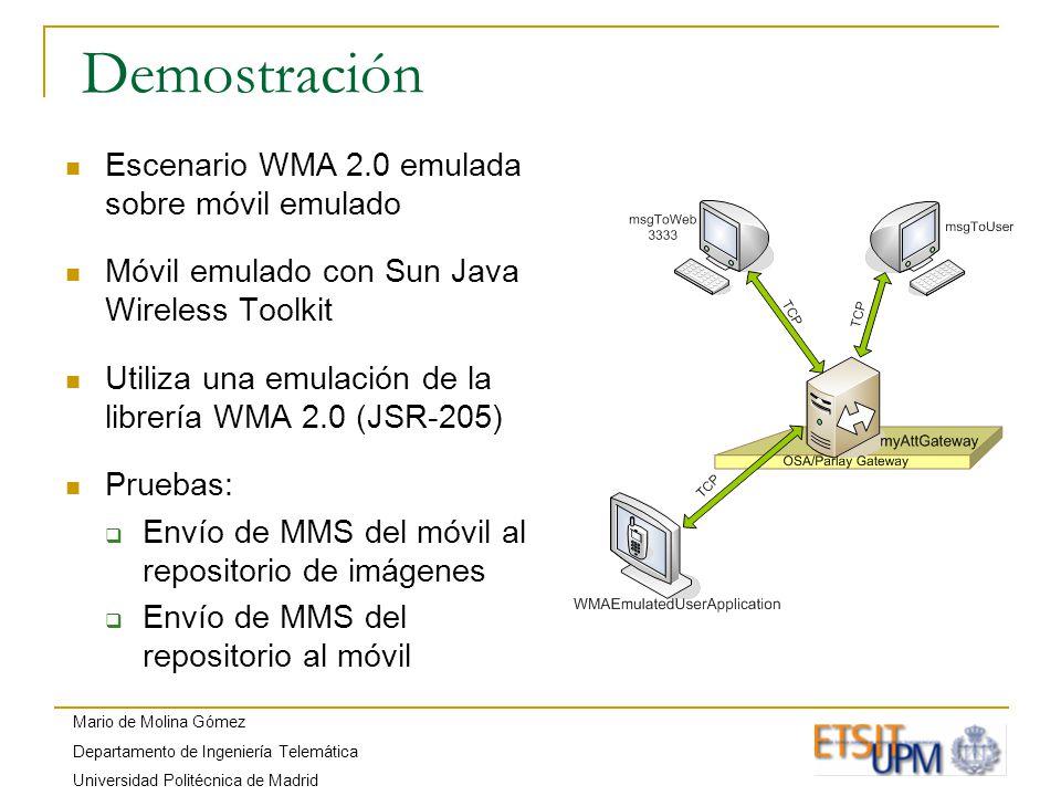 Mario de Molina Gómez Departamento de Ingeniería Telemática Universidad Politécnica de Madrid Demostración Escenario WMA 2.0 emulada sobre móvil emulado Móvil emulado con Sun Java Wireless Toolkit Utiliza una emulación de la librería WMA 2.0 (JSR-205) Pruebas: Envío de MMS del móvil al repositorio de imágenes Envío de MMS del repositorio al móvil