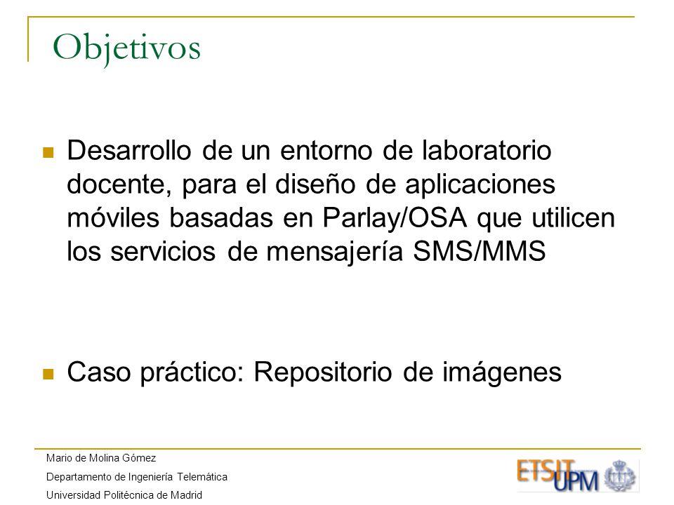 Mario de Molina Gómez Departamento de Ingeniería Telemática Universidad Politécnica de Madrid Objetivos Desarrollo de un entorno de laboratorio docente, para el diseño de aplicaciones móviles basadas en Parlay/OSA que utilicen los servicios de mensajería SMS/MMS Caso práctico: Repositorio de imágenes