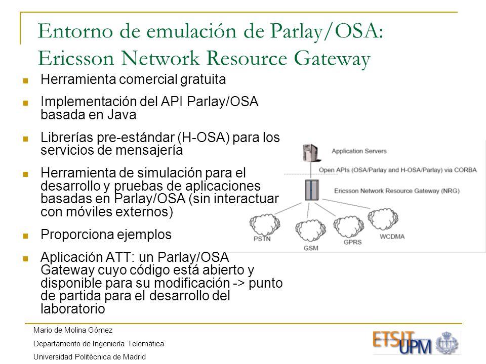Mario de Molina Gómez Departamento de Ingeniería Telemática Universidad Politécnica de Madrid Entorno de emulación de Parlay/OSA: Ericsson Network Resource Gateway Herramienta comercial gratuita Implementación del API Parlay/OSA basada en Java Librerías pre-estándar (H-OSA) para los servicios de mensajería Herramienta de simulación para el desarrollo y pruebas de aplicaciones basadas en Parlay/OSA (sin interactuar con móviles externos) Proporciona ejemplos Aplicación ATT: un Parlay/OSA Gateway cuyo código está abierto y disponible para su modificación -> punto de partida para el desarrollo del laboratorio