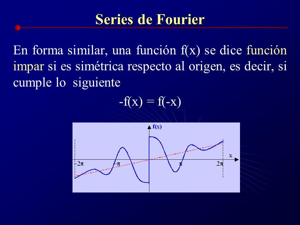 Series de Fourier En forma similar, una función f(x) se dice función impar si es simétrica respecto al origen, es decir, si cumple lo siguiente -f(x)
