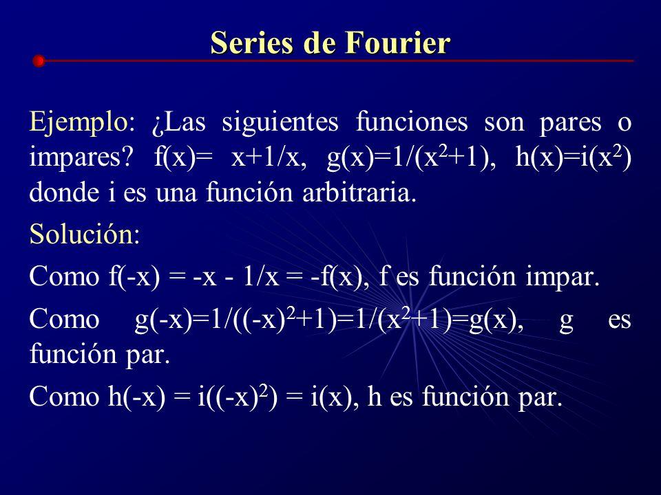 Series de Fourier Ejemplo: ¿Las siguientes funciones son pares o impares? f(x)= x+1/x, g(x)=1/(x 2 +1), h(x)=i(x 2 ) donde i es una función arbitraria
