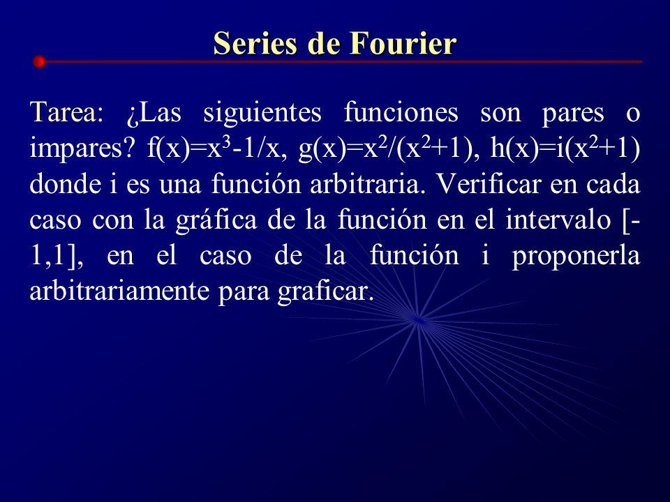 Series de Fourier Tarea: ¿Las siguientes funciones son pares o impares? f(x)=x 3 -1/x, g(x)=x 2 /(x 2 +1), h(x)=i(x 2 +1) donde i es una función arbit
