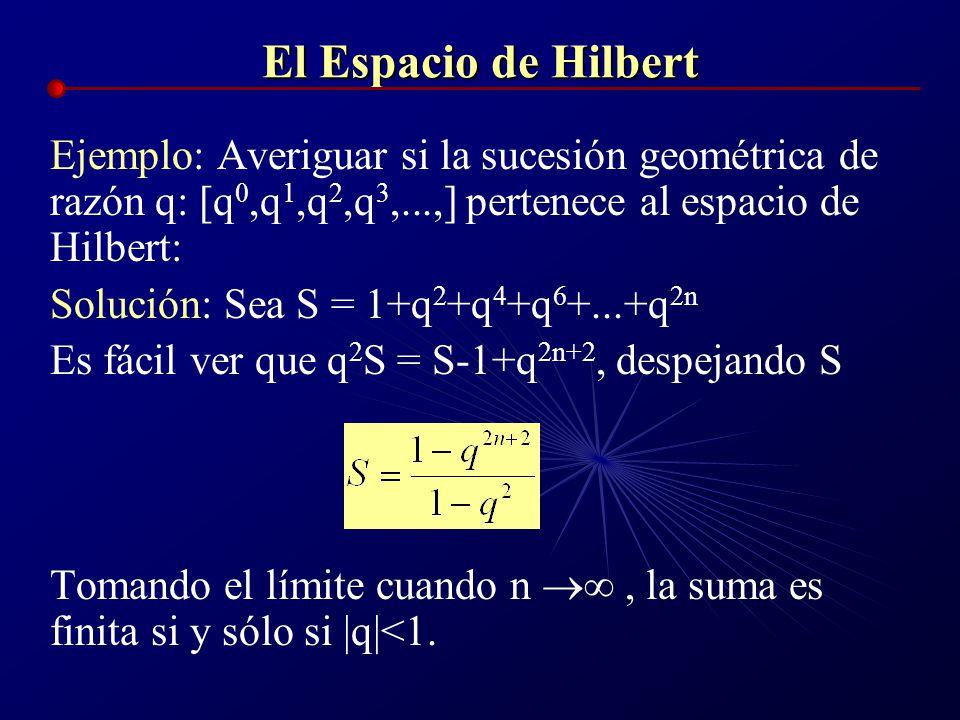 El Espacio de Hilbert Ejemplo: Averiguar si la sucesión geométrica de razón q: [q 0,q 1,q 2,q 3,...,] pertenece al espacio de Hilbert: Solución: Sea S