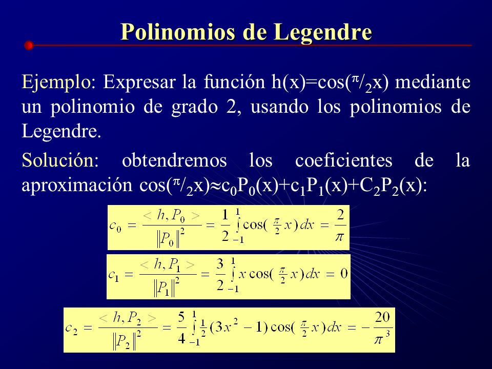 Polinomios de Legendre Ejemplo: Expresar la función h(x)=cos( x) mediante un polinomio de grado 2, usando los polinomios de Legendre. Solución: obtend