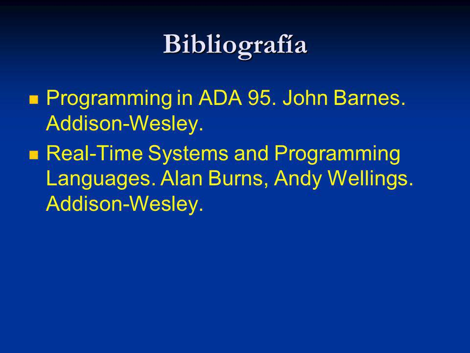 Bibliografía Programming in ADA 95. John Barnes. Addison-Wesley. Real-Time Systems and Programming Languages. Alan Burns, Andy Wellings. Addison-Wesle