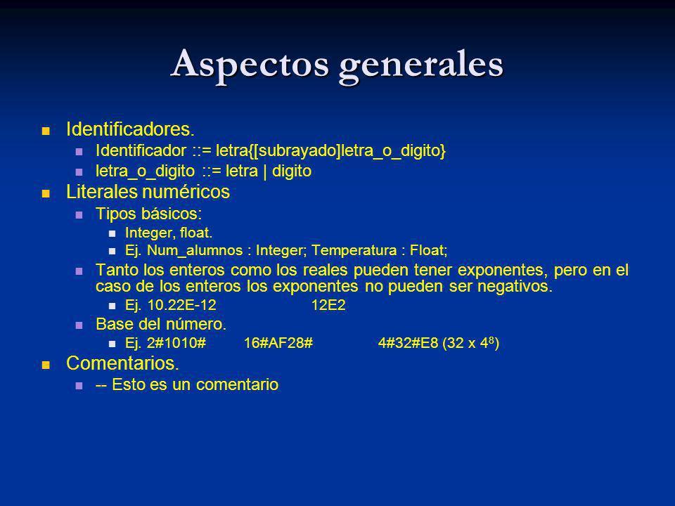 Aspectos generales Declaración I : integer; P: integer := 6; Q : constant Float := 8.1632; Bloques y visibilidad declare i,k : integer; begin …… declare i : integer; begin …….