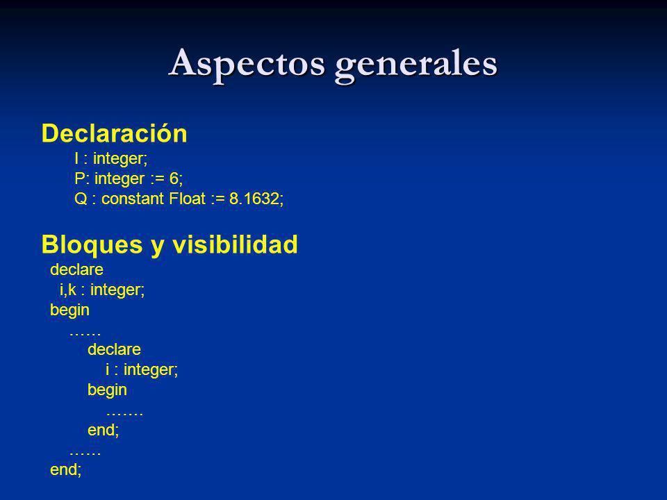 Aspectos generales Declaración I : integer; P: integer := 6; Q : constant Float := 8.1632; Bloques y visibilidad declare i,k : integer; begin …… decla