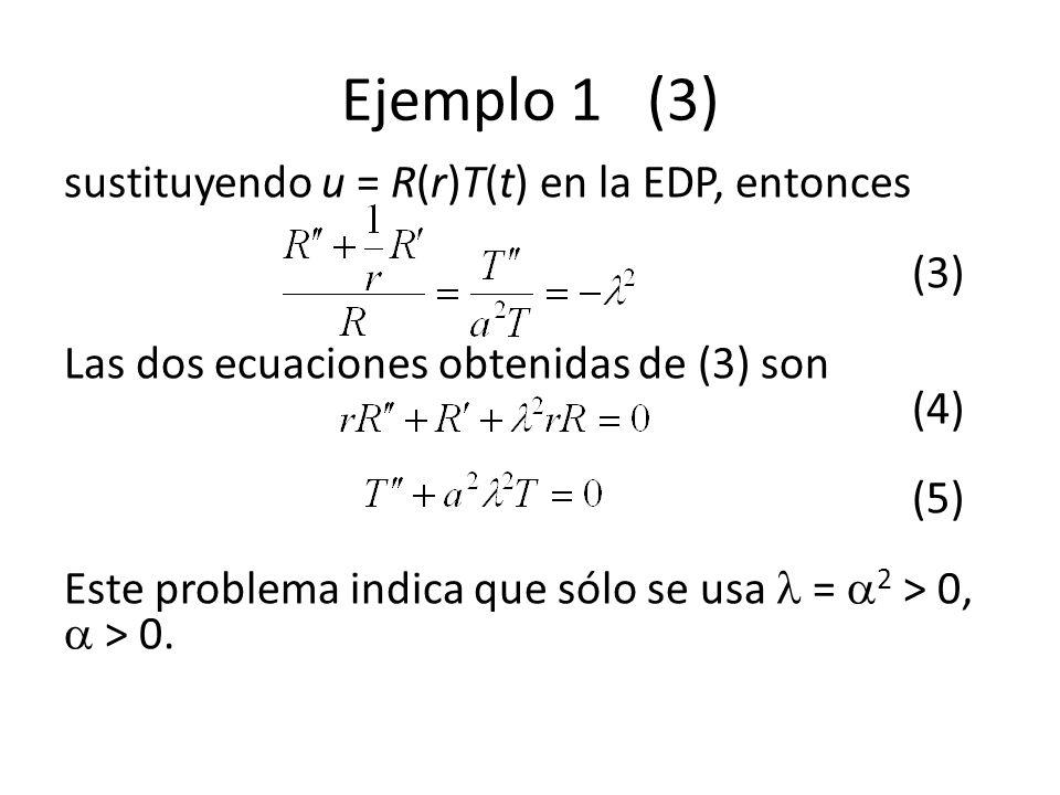 Ejemplo 1 (3) sustituyendo u = R(r)T(t) en la EDP, entonces (3) Las dos ecuaciones obtenidas de (3) son (4) (5) Este problema indica que sólo se usa = 2 > 0, > 0.