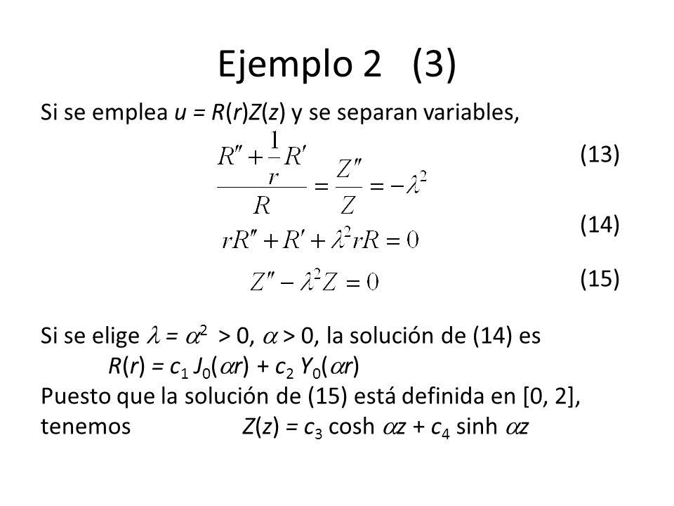 Ejemplo 2 (3) Si se emplea u = R(r)Z(z) y se separan variables, (13) (14) (15) Si se elige = 2 > 0, > 0, la solución de (14) es R(r) = c 1 J 0 ( r) + c 2 Y 0 ( r) Puesto que la solución de (15) está definida en [0, 2], tenemosZ(z) = c 3 cosh z + c 4 sinh z