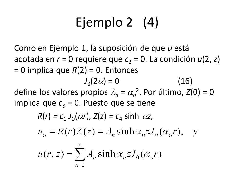 Ejemplo 2 (4) Como en Ejemplo 1, la suposición de que u está acotada en r = 0 requiere que c 2 = 0. La condición u(2, z) = 0 implica que R(2) = 0. Ent