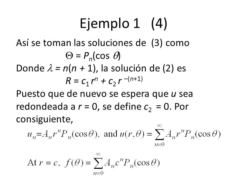 Ejemplo 1 (4) Así se toman las soluciones de (3) como = P n (cos ) Donde = n(n + 1), la solución de (2) es R = c 1 r n + c 2 r –(n+1) Puesto que de nuevo se espera que u sea redondeada a r = 0, se define c 2 = 0.