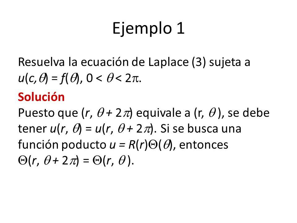 Ejemplo 1 Resuelva la ecuación de Laplace (3) sujeta a u(c, ) = f( ), 0 < < 2. Solución Puesto que (r, + 2 ) equivale a (r, ), se debe tener u(r, ) =