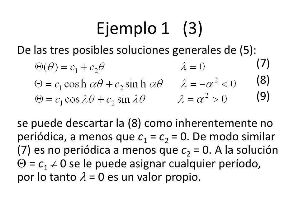 Ejemplo 1 (3) De las tres posibles soluciones generales de (5): (7) (8) (9) se puede descartar la (8) como inherentemente no periódica, a menos que c