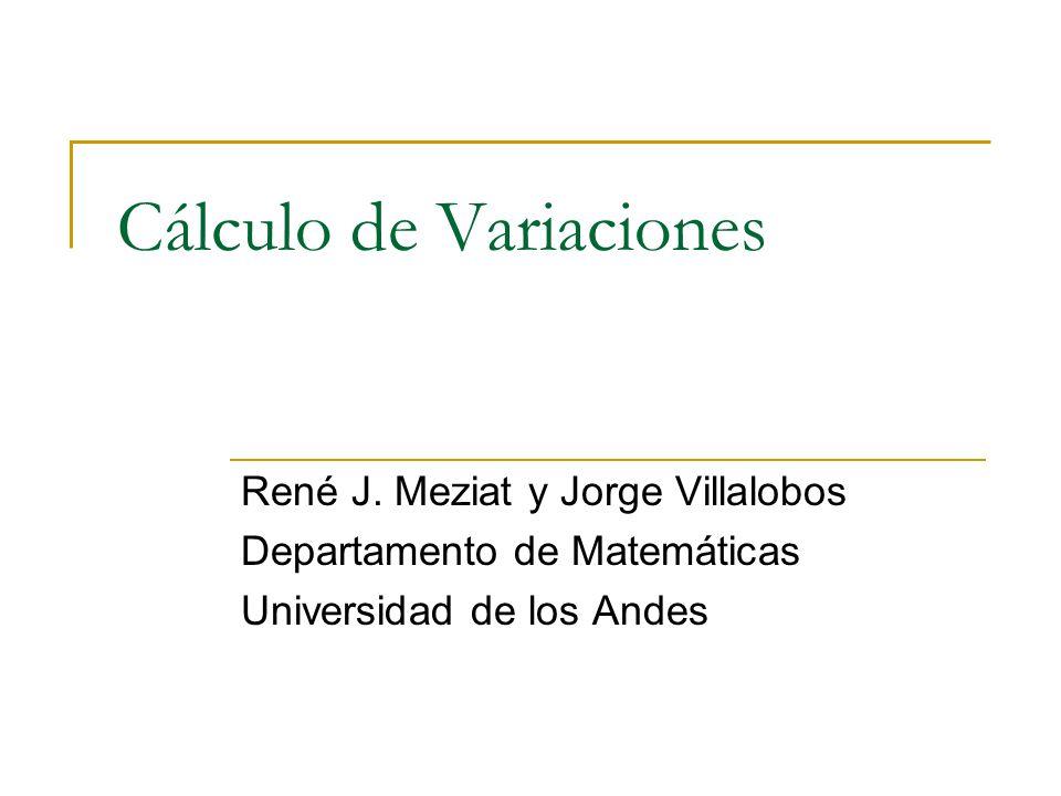 Cálculo de Variaciones René J. Meziat y Jorge Villalobos Departamento de Matemáticas Universidad de los Andes