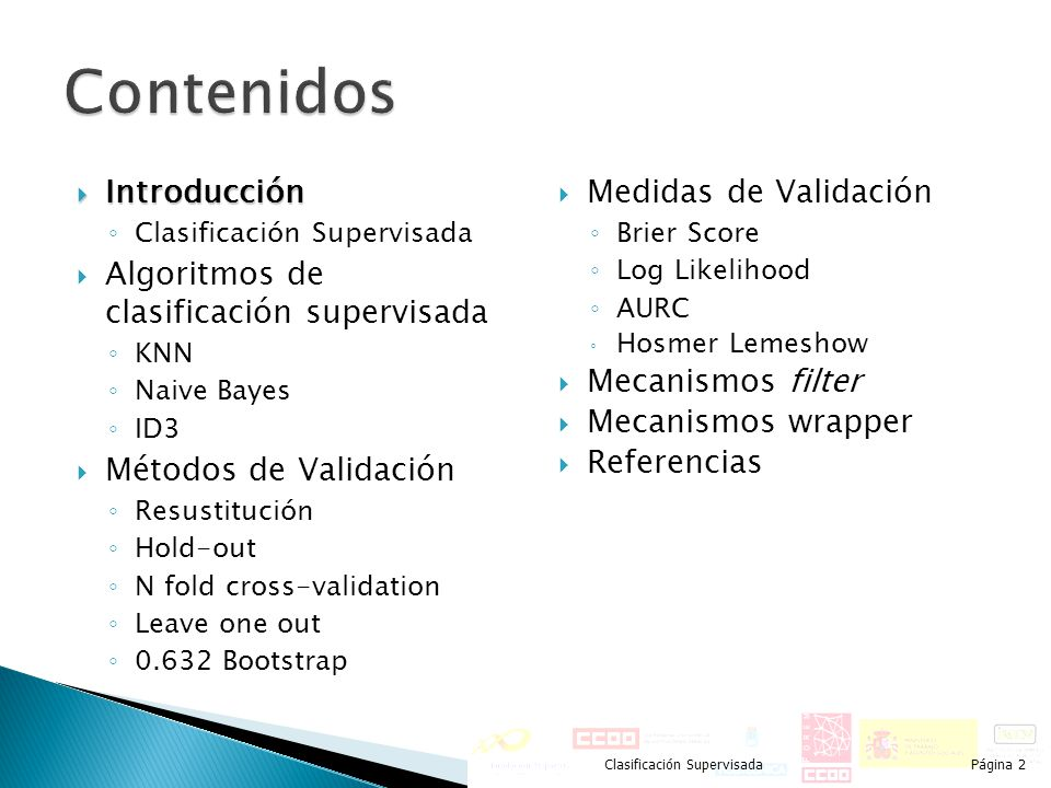 Introducción Clasificación Supervisada Algoritmos de clasificación supervisada Algoritmos de clasificación supervisada KNN Naive Bayes ID3 Métodos de Validación Resustitución Hold-out N fold cross-validation Leave one out 0.632 Bootstrap Medidas de Validación Brier Score Log Likelihood AURC Hosmer Lemeshow Mecanismos filter Mecanismos wrapper Referencias Clasificación SupervisadaPágina 13