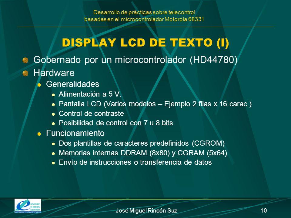 Desarrollo de prácticas sobre telecontrol basadas en el microcontrolador Motorola 68331 José Miguel Rincón Suz10 DISPLAY LCD DE TEXTO (I) Gobernado po