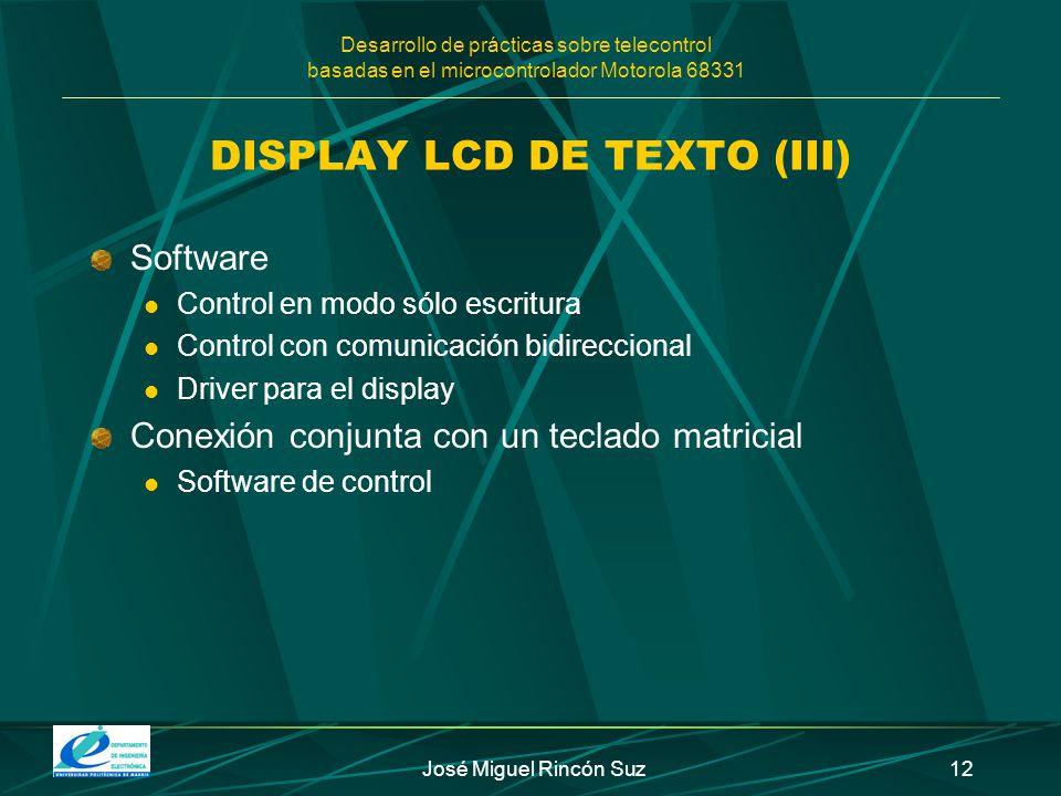 Desarrollo de prácticas sobre telecontrol basadas en el microcontrolador Motorola 68331 José Miguel Rincón Suz12 DISPLAY LCD DE TEXTO (III) Software C