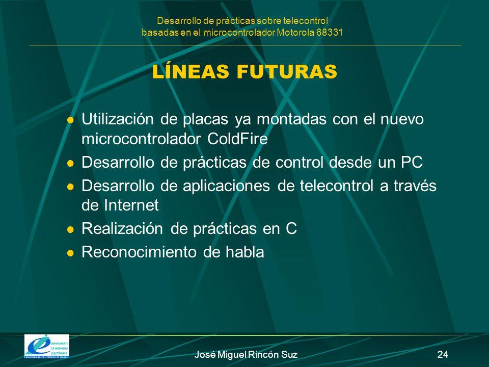 Desarrollo de prácticas sobre telecontrol basadas en el microcontrolador Motorola 68331 José Miguel Rincón Suz24 LÍNEAS FUTURAS Utilización de placas