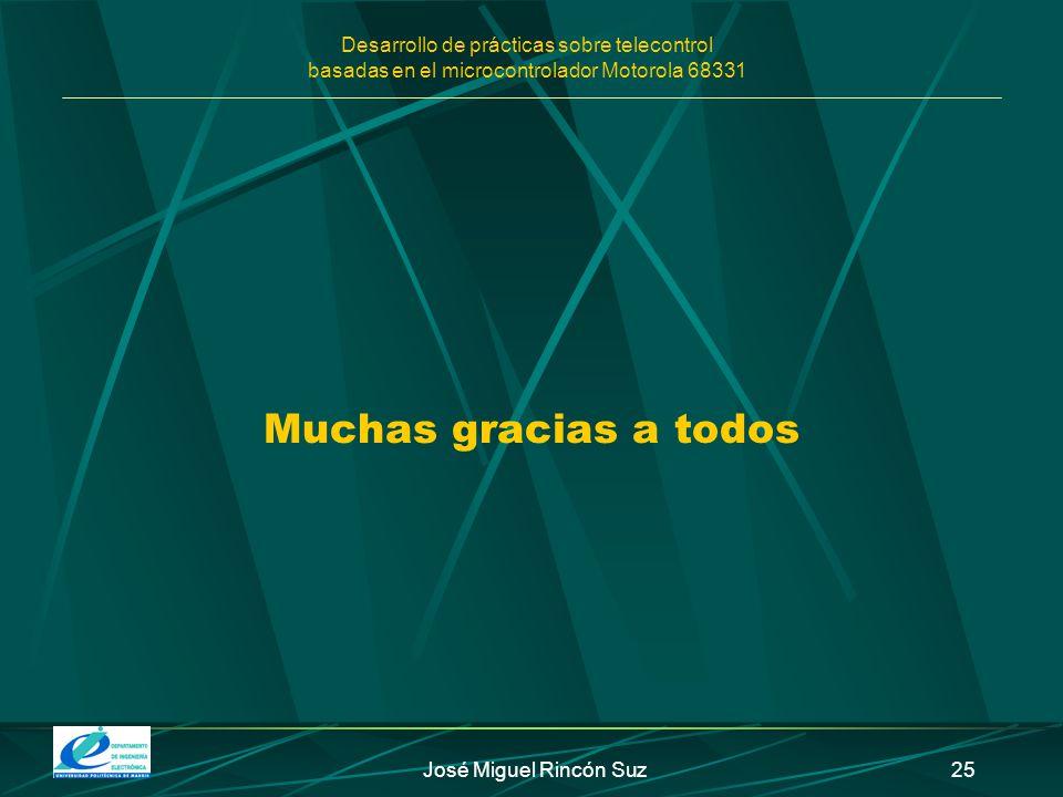 Desarrollo de prácticas sobre telecontrol basadas en el microcontrolador Motorola 68331 José Miguel Rincón Suz25 Muchas gracias a todos