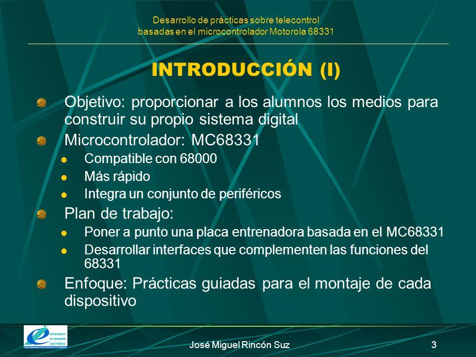 Desarrollo de prácticas sobre telecontrol basadas en el microcontrolador Motorola 68331 José Miguel Rincón Suz3 INTRODUCCIÓN (I) Objetivo: proporciona
