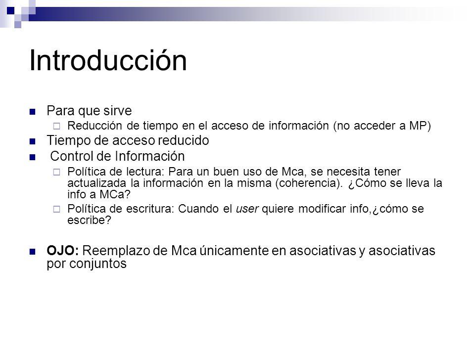 Introducción Para que sirve Reducción de tiempo en el acceso de información (no acceder a MP) Tiempo de acceso reducido Control de Información Política de lectura: Para un buen uso de Mca, se necesita tener actualizada la información en la misma (coherencia).
