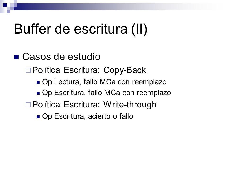 Buffer de escritura (II) Casos de estudio Política Escritura: Copy-Back Op Lectura, fallo MCa con reemplazo Op Escritura, fallo MCa con reemplazo Política Escritura: Write-through Op Escritura, acierto o fallo