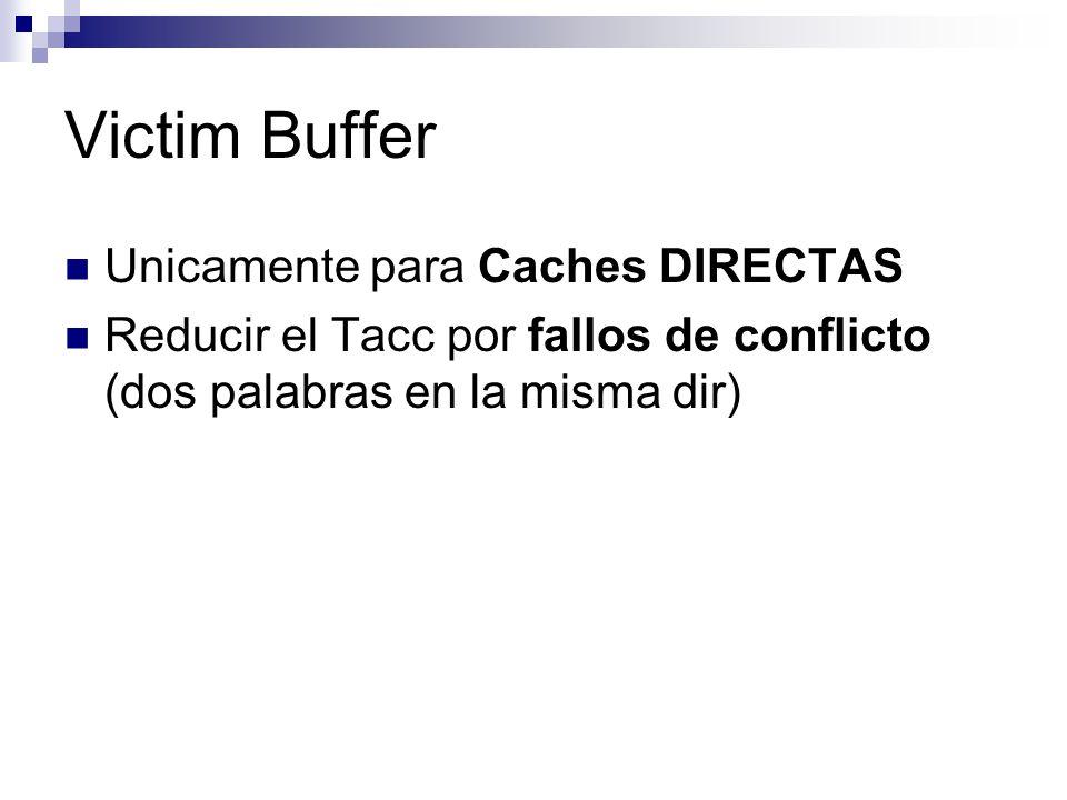 Victim Buffer Unicamente para Caches DIRECTAS Reducir el Tacc por fallos de conflicto (dos palabras en la misma dir)