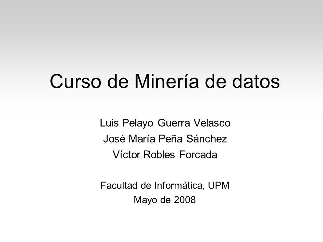 Curso de Minería de datos Luis Pelayo Guerra Velasco José María Peña Sánchez Víctor Robles Forcada Facultad de Informática, UPM Mayo de 2008