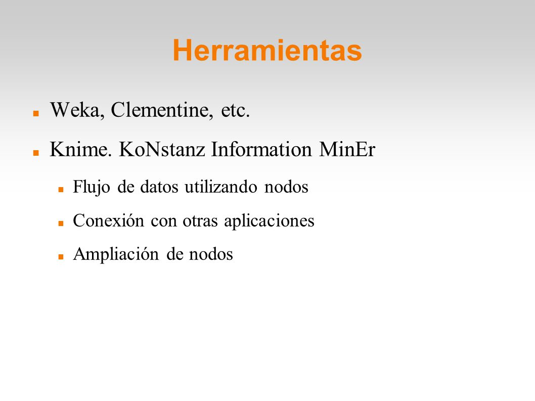 Herramientas Weka, Clementine, etc. Knime. KoNstanz Information MinEr Flujo de datos utilizando nodos Conexión con otras aplicaciones Ampliación de no