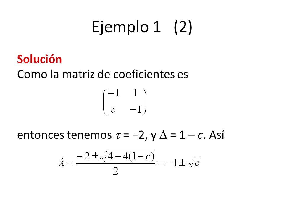 Ejemplo 1 (2) Solución Como la matriz de coeficientes es entonces tenemos = 2, y = 1 – c. Así