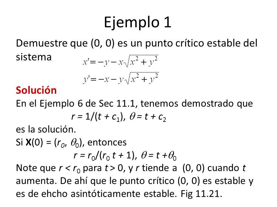 Ejemplo 1 Demuestre que (0, 0) es un punto crítico estable del sistema Solución En el Ejemplo 6 de Sec 11.1, tenemos demostrado que r = 1/(t + c 1 ), = t + c 2 es la solución.