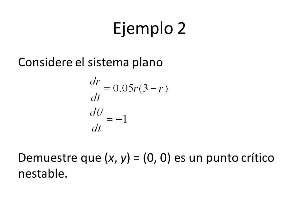 Ejemplo 2 Considere el sistema plano Demuestre que (x, y) = (0, 0) es un punto crítico nestable.