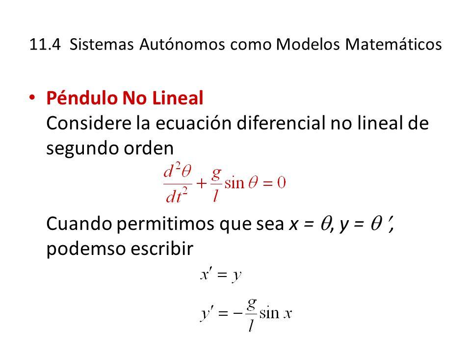 11.4 Sistemas Autónomos como Modelos Matemáticos Péndulo No Lineal Considere la ecuación diferencial no lineal de segundo orden Cuando permitimos que sea x =, y =, podemso escribir