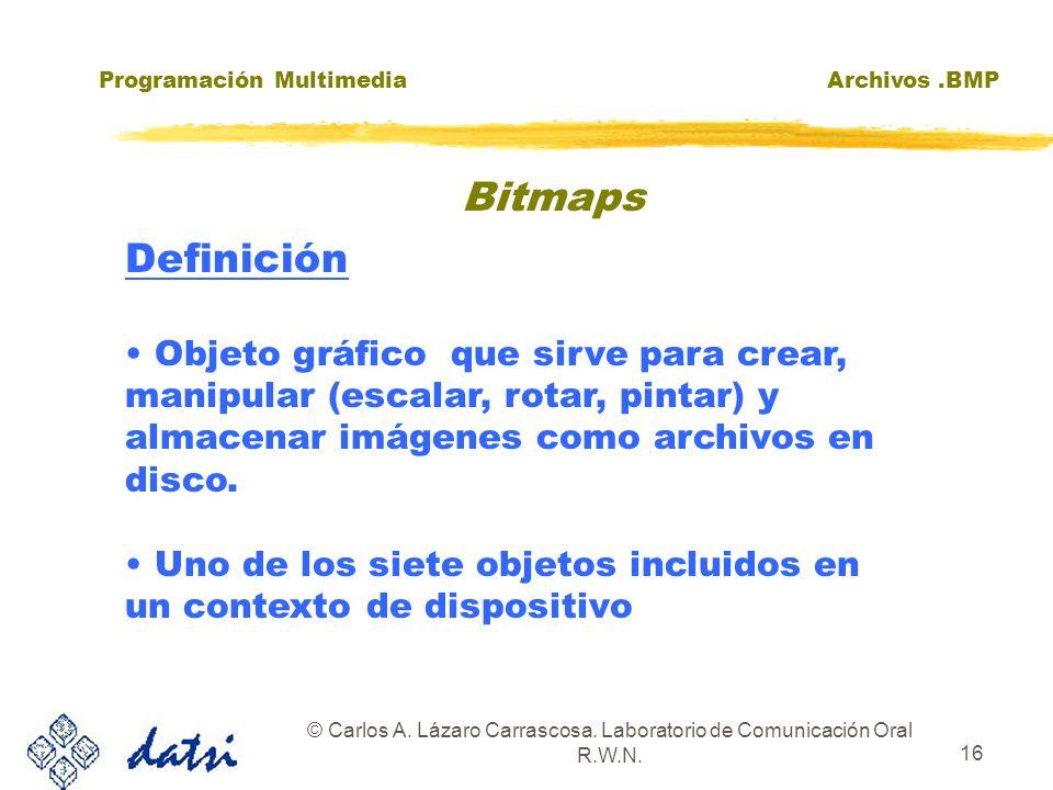 Programación MultimediaArchivos.BMP © Carlos A. Lázaro Carrascosa. Laboratorio de Comunicación Oral R.W.N. 16 Definición Objeto gráfico que sirve para