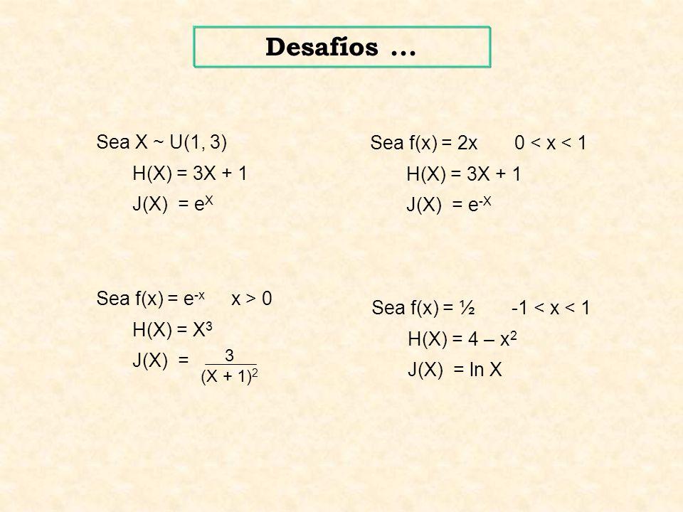 Sea X ~ U(1, 3) H(X) = 3X + 1 J(X) = e X Sea f(x) = e -x x > 0 H(X) = X 3 J(X) = 3 (X + 1) 2 Sea f(x) = 2x 0 < x < 1 H(X) = 3X + 1 J(X) = e -X Sea f(x