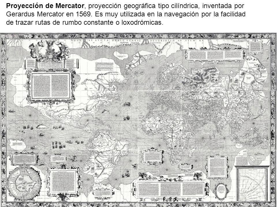 Proyección de Mercator, proyección geográfica tipo cilíndrica, inventada por Gerardus Mercator en 1569. Es muy utilizada en la navegación por la facil