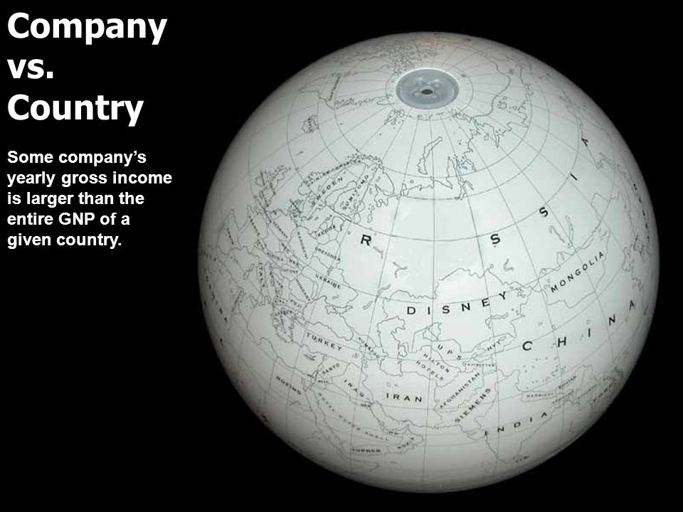 Company vs. Country Some companys yearly gross income is larger than the entire GNP of a given country.