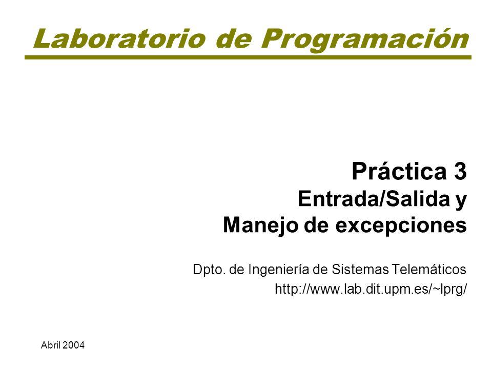 Laboratorio de Programación Práctica 3 Entrada/Salida y Manejo de excepciones Dpto. de Ingeniería de Sistemas Telemáticos http://www.lab.dit.upm.es/~l