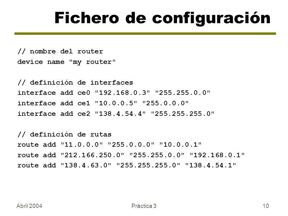 Abril 2004Práctica 310 Fichero de configuración // nombre del router device name my router // definición de interfaces interface add ce0 192.168.0.3 255.255.0.0 interface add ce1 10.0.0.5 255.0.0.0 interface add ce2 138.4.54.4 255.255.255.0 // definición de rutas route add 11.0.0.0 255.0.0.0 10.0.0.1 route add 212.166.250.0 255.255.0.0 192.168.0.1 route add 138.4.63.0 255.255.255.0 138.4.54.1