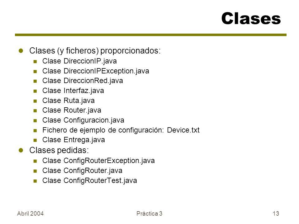 Abril 2004Práctica 313 Clases Clases (y ficheros) proporcionados: Clase DireccionIP.java Clase DireccionIPException.java Clase DireccionRed.java Clase Interfaz.java Clase Ruta.java Clase Router.java Clase Configuracion.java Fichero de ejemplo de configuración: Device.txt Clase Entrega.java Clases pedidas: Clase ConfigRouterException.java Clase ConfigRouter.java Clase ConfigRouterTest.java