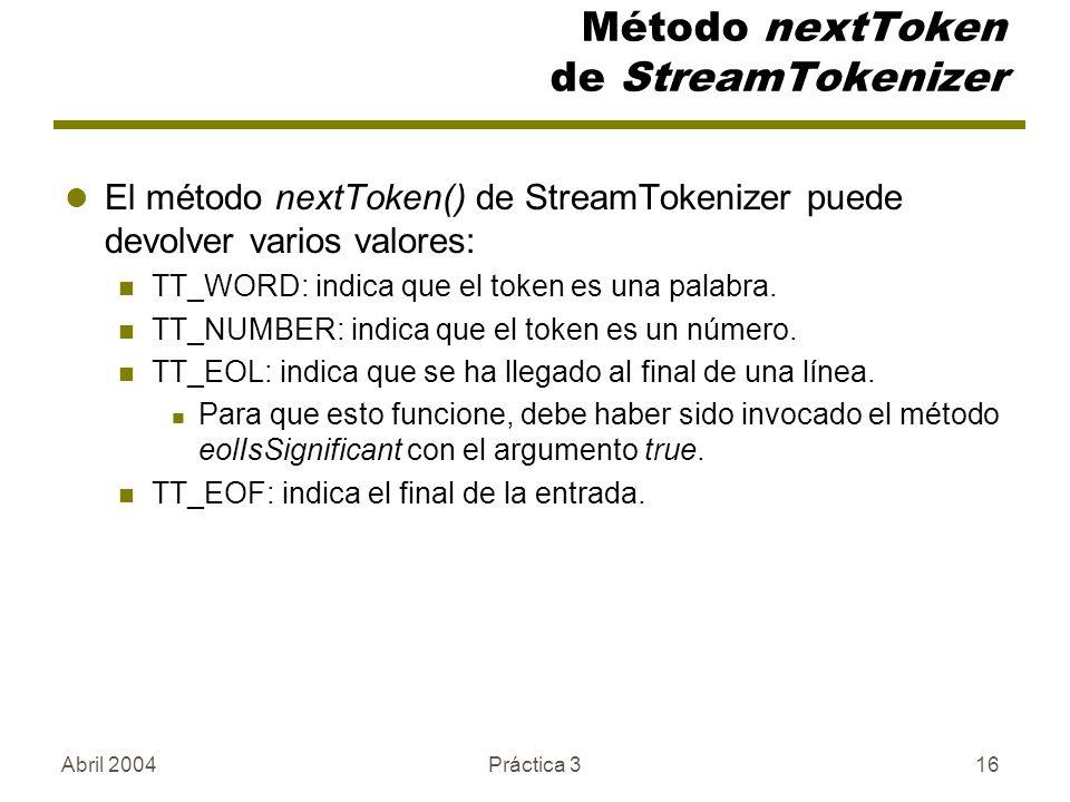 Abril 2004Práctica 316 Método nextToken de StreamTokenizer El método nextToken() de StreamTokenizer puede devolver varios valores: TT_WORD: indica que el token es una palabra.