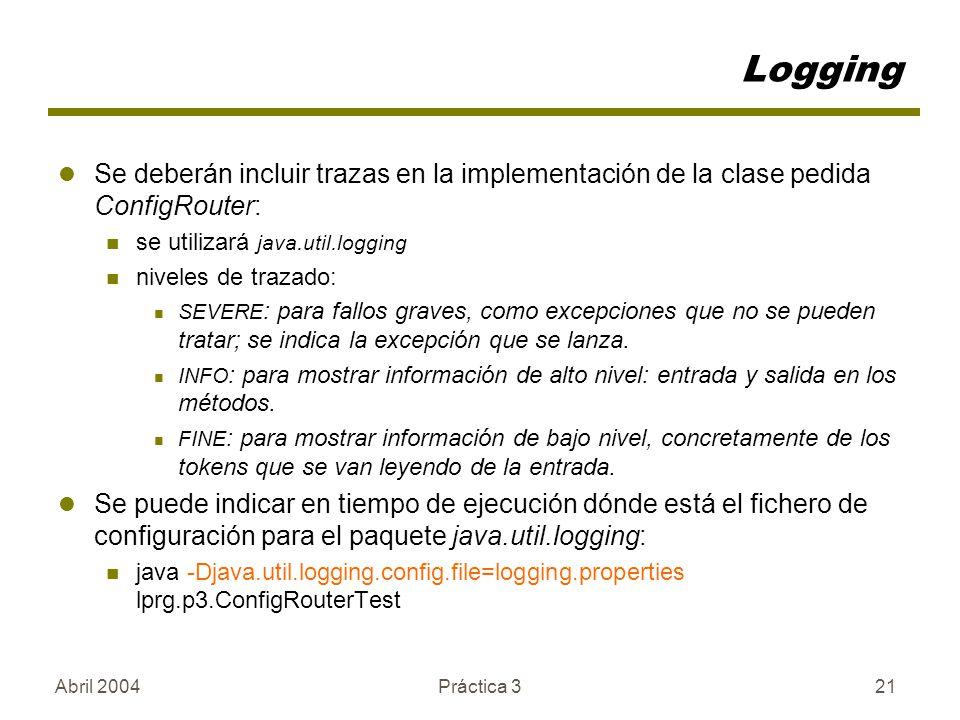 Abril 2004Práctica 321 Logging Se deberán incluir trazas en la implementación de la clase pedida ConfigRouter: se utilizará java.util.logging niveles de trazado: SEVERE : para fallos graves, como excepciones que no se pueden tratar; se indica la excepción que se lanza.